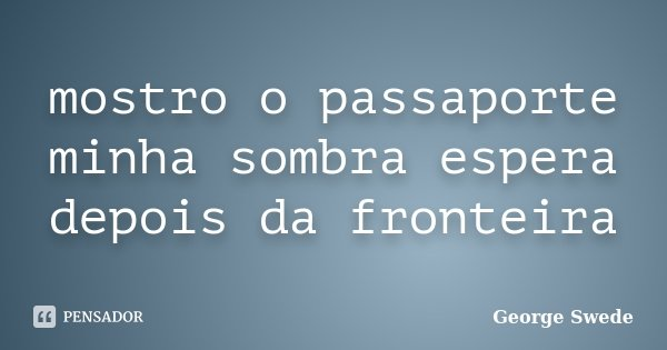 mostro o passaporte minha sombra espera depois da fronteira... Frase de George Swede.