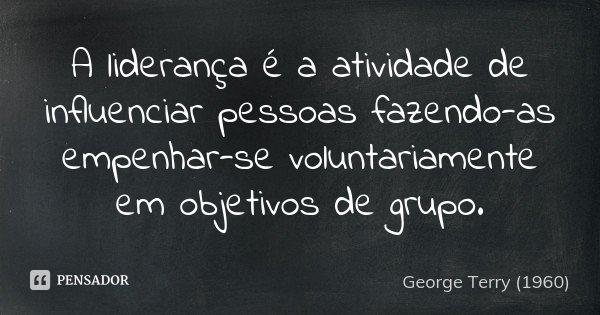 A liderança é a atividade de influenciar pessoas fazendo-as empenhar-se voluntariamente em objetivos de grupo.... Frase de George Terry (1960).