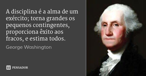 A disciplina é a alma de um exército; torna grandes os pequenos contingentes, proporciona êxito aos fracos, e estima todos.... Frase de George Washington.