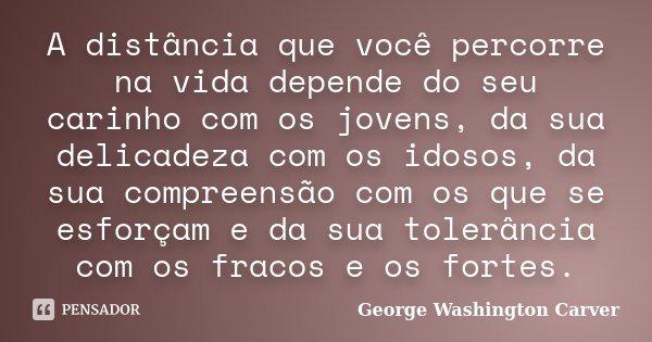 A distância que você percorre na vida depende do seu carinho com os jovens, da sua delicadeza com os idosos, da sua compreensão com os que se esforçam e da sua ... Frase de George Washington Carver.