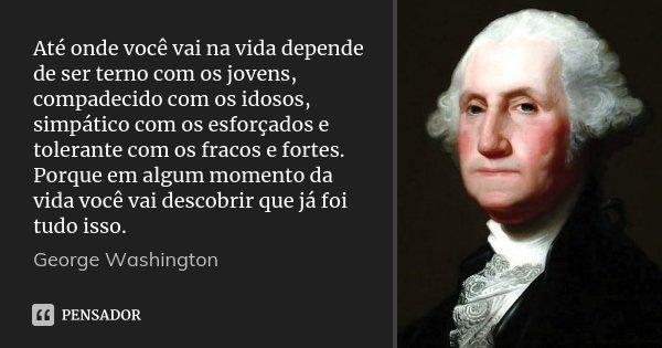 Até onde você vai na vida depende de ser terno com os jovens, compadecido com os idosos, simpático com os esforçados e tolerante com os fracos e fortes. Porque ... Frase de George Washington.