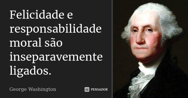 Felicidade e responsabilidade moral são inseparavemente ligados.... Frase de George Washington.