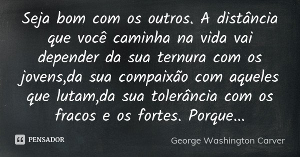 Seja bom com os outros. A distância que você caminha na vida vai depender da sua ternura com os jovens,da sua compaixão com aqueles que lutam,da sua tolerância ... Frase de George Washington Carver.