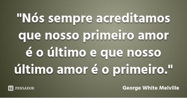 """""""Nós sempre acreditamos que nosso primeiro amor é o último e que nosso último amor é o primeiro.""""... Frase de George White Melville."""
