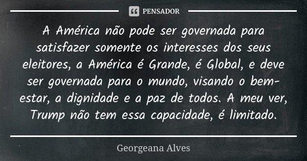 A América não pode ser governada para satisfazer somente os interesses dos seus eleitores, a América é Grande, é Global, e deve ser governada para o mundo, visa... Frase de Georgeana Alves.