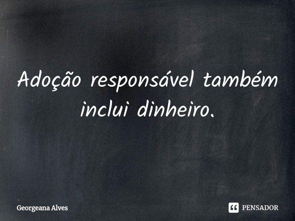 Adoção responsável também inclui dinheiro.... Frase de Georgeana Alves.