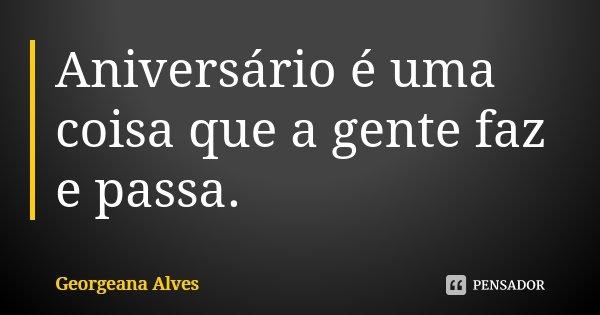Aniversário é uma coisa que a gente faz e passa.... Frase de Georgeana Alves.