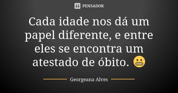 Cada idade nos dá um papel diferente, e entre eles se encontra um atestado de óbito. 😬... Frase de Georgeana Alves.