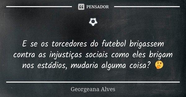 ⚽ E se os torcedores do futebol brigassem contra as injustiças sociais como eles brigam nos estádios, mudaria alguma coisa? 🤔... Frase de Georgeana Alves.