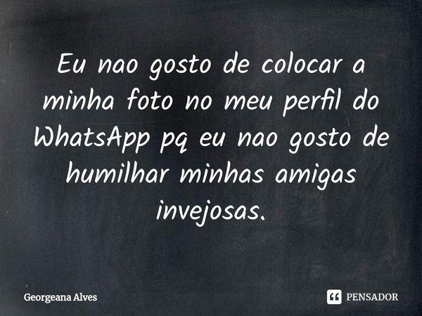 Eu nao gosto de colocar a minha foto no meu perfil do WhatsApp pq eu nao gosto de humilhar minhas amigas invejosas.... Frase de Georgeana Alves.