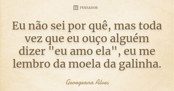 """Eu não sei por quê, mas toda vez que eu ouço alguém dizer """"eu amo ela"""", eu me lembro da moela da galinha.... Frase de Georgeana Alves."""