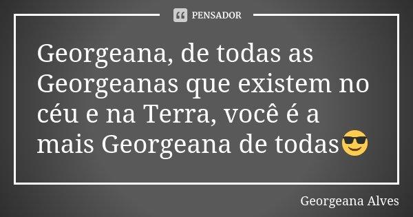 Georgeana, de todas as Georgeanas que existem no céu e na Terra, você é a mais Georgeana de todas😎... Frase de Georgeana Alves.