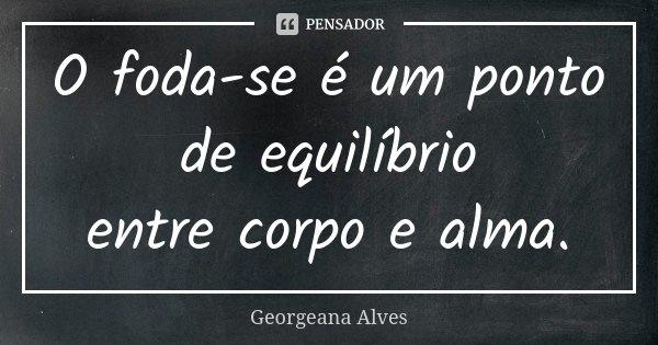 O foda-se é um ponto de equilíbrio entrecorpo e alma.... Frase de Georgeana Alves.