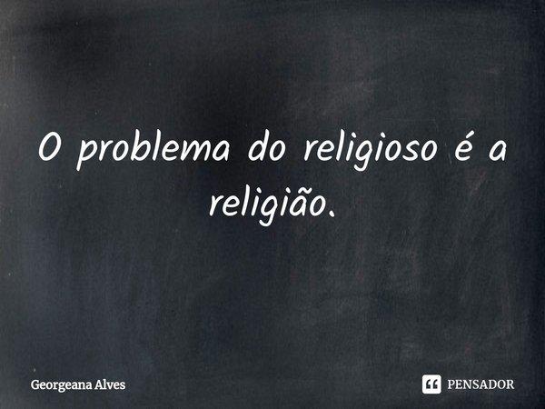 O problema do religioso é a religião.... Frase de Georgeana Alves.