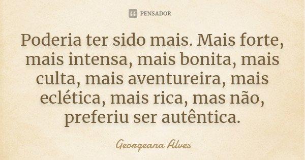 Poderia ter sido mais. Mais forte, mais intensa, mais bonita, mais culta, mais aventureira, mais eclética, mais rica, mas não, preferiu ser autêntica.... Frase de Georgeana Alves.