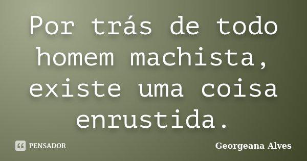Por Trás De Todo Homem Machista Existe Georgeana Alves