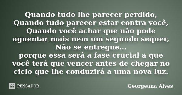 Quando tudo lhe parecer perdido, Quando tudo parecer estar contra você, Quando você achar que não pode aguentar mais nem um segundo sequer, Não se entregue... p... Frase de Georgeana Alves.