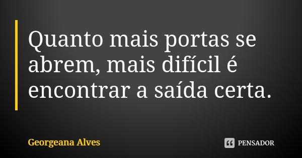 Quanto mais portas se abrem, mais difícil é encontrar a saída certa.... Frase de Georgeana Alves.