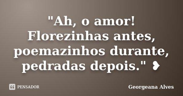"""""""Ah, o amor! Florezinhas antes, poemazinhos durante, pedradas depois."""" ❥... Frase de Georgeana Alves."""