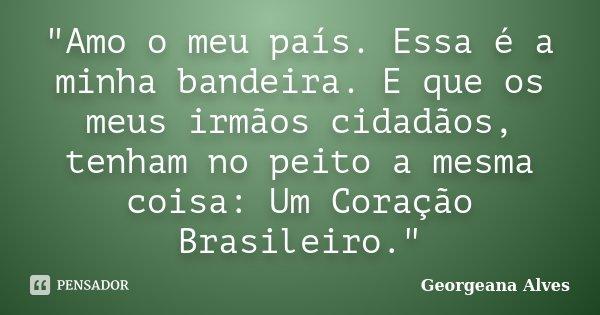"""""""Amo o meu país. Essa é a minha bandeira. E que os meus irmãos cidadãos, tenham no peito a mesma coisa: Um Coração Brasileiro.""""... Frase de Georgeana Alves."""