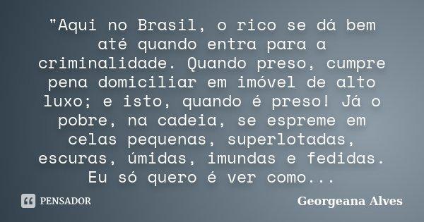 """""""Aqui no Brasil, o rico se dá bem até quando entra para a criminalidade. Quando preso, cumpre pena domiciliar em imóvel de alto luxo; e isto, quando é pres... Frase de Georgeana Alves."""