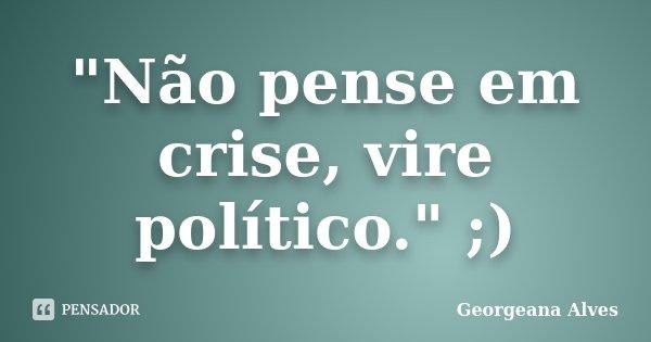 """""""Não pense em crise, vire político."""" ;)... Frase de Georgeana Alves."""