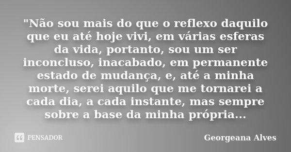 """""""Não sou mais do que o reflexo daquilo que eu até hoje vivi, em várias esferas da vida, portanto, sou um ser inconcluso, inacabado, em permanente estado de... Frase de Georgeana Alves."""