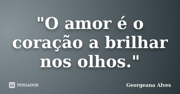"""""""O amor é o coração a brilhar nos olhos.""""... Frase de Georgeana Alves."""