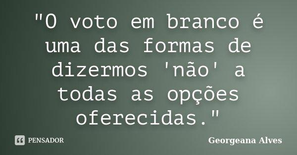 """""""O voto em branco é uma das formas de dizermos 'não' a todas as opções oferecidas.""""... Frase de Georgeana Alves."""