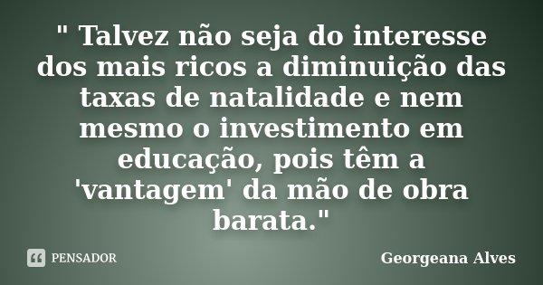 """"""" Talvez não seja do interesse dos mais ricos a diminuição das taxas de natalidade e nem mesmo o investimento em educação, pois têm a 'vantagem' da mão de ... Frase de Georgeana Alves."""