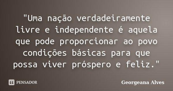 """""""Uma nação verdadeiramente livre e independente é aquela que pode proporcionar ao povo condições básicas para que possa viver próspero e feliz.""""... Frase de Georgeana Alves."""