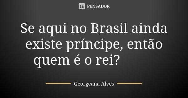 Se aqui no Brasil ainda existe príncipe, então quem é o rei? 😎😳... Frase de Georgeana Alves.