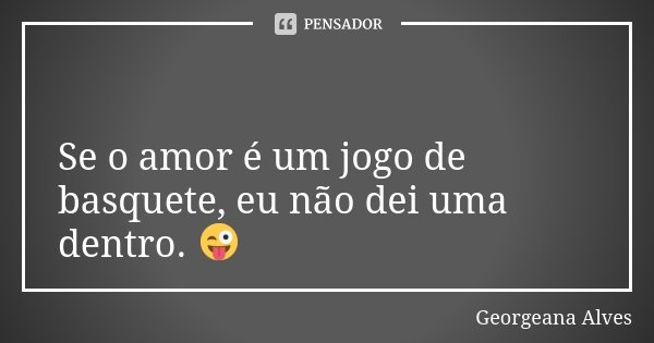 🏀 Se o amor é um jogo de basquete, eu não dei uma dentro. 😜... Frase de Georgeana Alves.