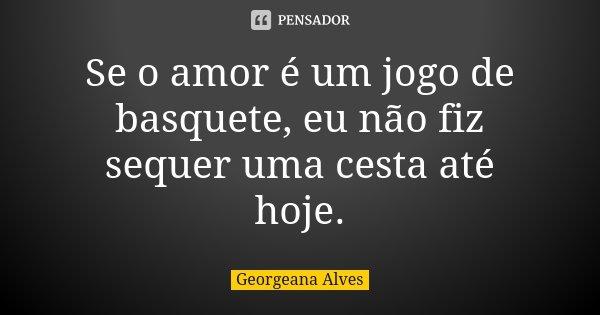 Se o amor é um jogo de basquete, eu não fiz sequer uma cesta até hoje.... Frase de Georgeana Alves.