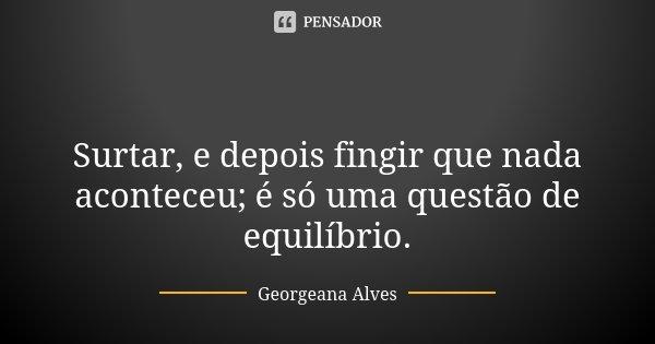 😜 Surtar, e depois fingir que nada aconteceu; é só uma questão de equilíbrio.... Frase de Georgeana Alves.