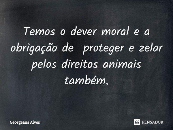 Temos o dever moral e a obrigação de proteger e zelar pelos direitos animais também.... Frase de Georgeana Alves.