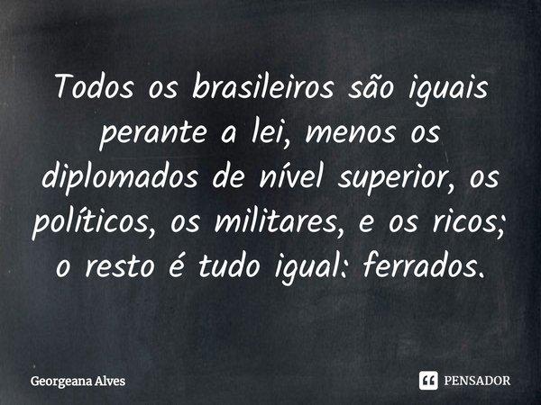 Todos os brasileiros são iguais perante a lei, menos os diplomados de nível superior, os políticos, os militares, e os ricos; o resto é tudo igual: ferrados.... Frase de Georgeana Alves.