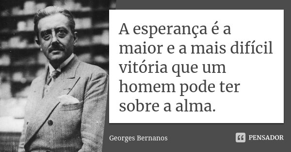 A esperança é a maior e a mais difícil vitória que um homem pode ter sobre a alma.... Frase de Georges Bernanos.