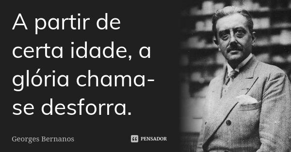 A partir de certa idade, a glória chama-se desforra.... Frase de Georges Bernanos.