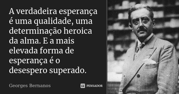 A verdadeira esperança é uma qualidade, uma determinação heróica da alma. E a mais elevada forma de esperança é o desespero superado.... Frase de Georges Bernanos.