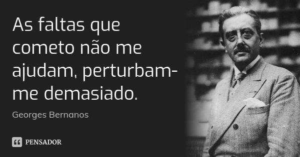 As faltas que cometo não me ajudam, perturbam-me demasiado.... Frase de Georges Bernanos.