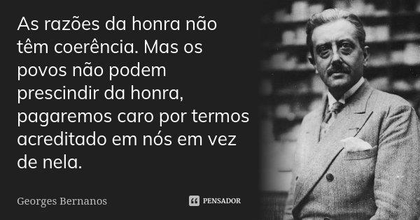 As razões da honra não têm coerência. Mas os povos não podem prescindir da honra, pagaremos caro termos acreditado em nós em vez de nela.... Frase de Georges Bernanos.