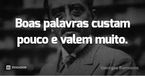Boas palavras custam pouco e valem muito.... Frase de Georges Bernanos.