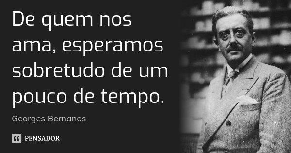 De quem nos ama, esperamos sobretudo de um pouco de tempo.... Frase de Georges Bernanos.
