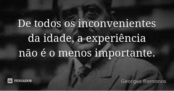 De todos os inconvenientes da idade, a experiência não é o menos importante.... Frase de Georges Bernanos.
