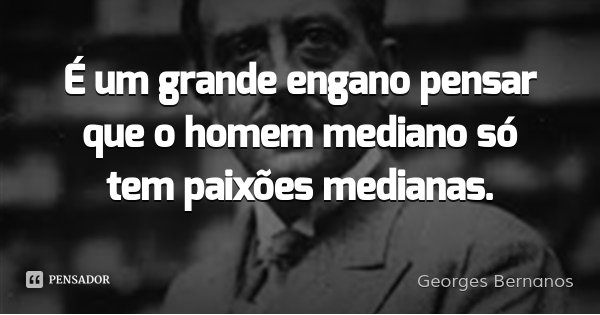 É um grande engano pensar que o homem mediano só tem paixões medianas.... Frase de Georges Bernanos.