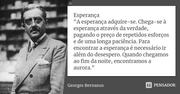 """Esperança """"A esperança adquire-se. Chega-se à esperança através da verdade, pagando o preço de repetidos esforços e de uma longa paciência. Para encontrar ... Frase de (Georges Bernanos)."""