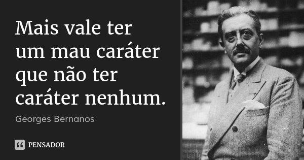 Mais vale ter um mau caráter que não ter caráter nenhum.... Frase de Georges Bernanos.