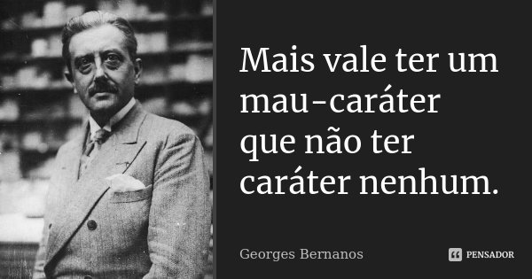 Mais vale ter um mau-caráter que não ter caráter nenhum.... Frase de Georges Bernanos.