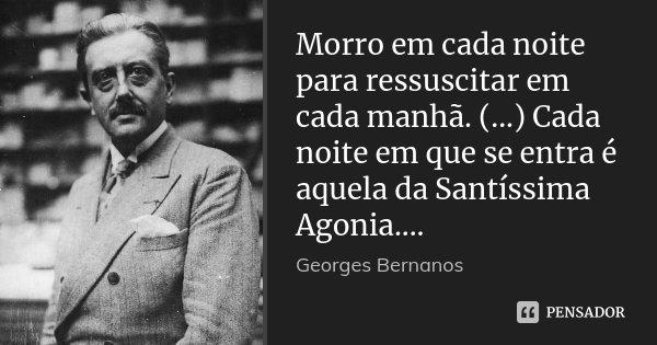 Morro em cada noite para ressuscitar em cada manhã. (...) Cada noite em que se entra é aquela da Santíssima Agonia....... Frase de Georges Bernanos.